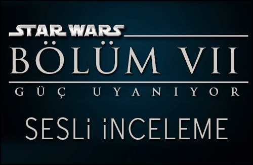 Star Wars VII: Güç Uyanıyor | Sesli İnceleme