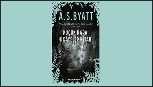 A.S. Byatt'ın Bir Kitabı Daha Dilimizde: Küçük Kara Hikayeler Kitabı